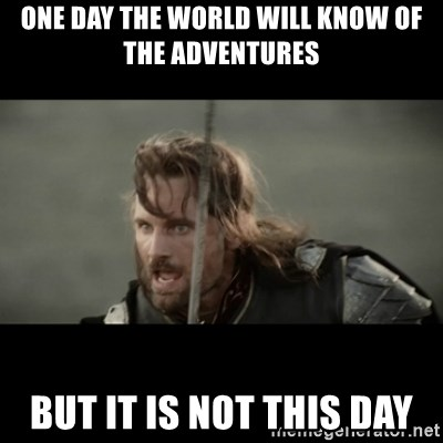 But it is not this Day ARAGORN - one day the world will know of the adventures but it is not this day