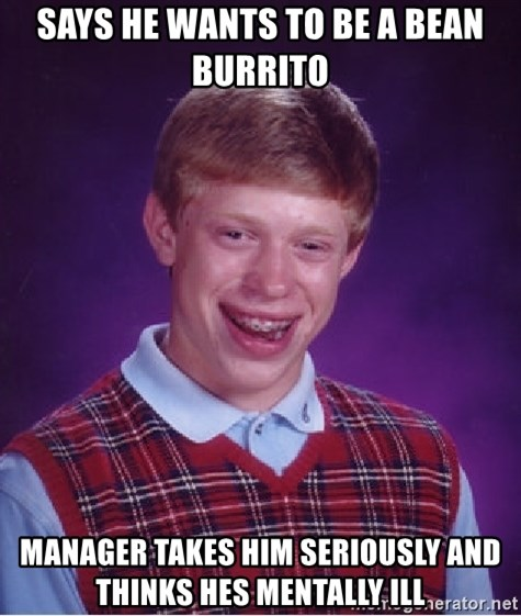 Bad Luck Brian - Says he wants to be a bean burrito manager takes him seriously and thinks hes mentally ill