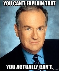 Bill O Reilly - YOU CAN'T EXPLAIN THAT You actually can't.