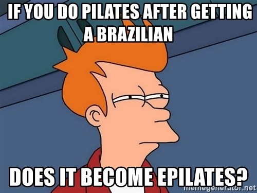 Futurama Fry -  If you do pilates after getting a brazilian does it become epilates?