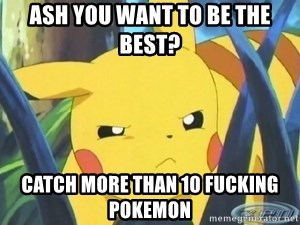 Unimpressed Pikachu - ash you want to be the best? catch more than 10 fucking pokemon