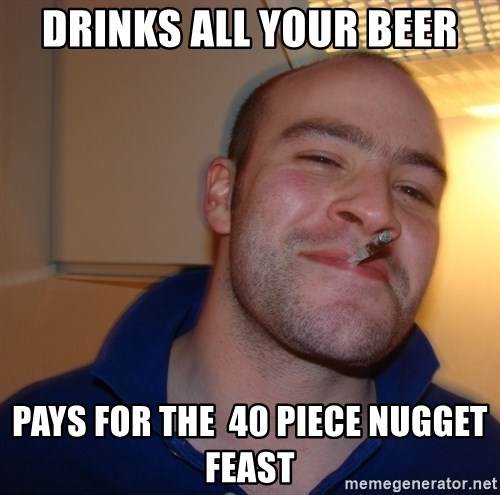 Good Guy Greg - Drinks all your beer pays for the  40 piece nugget feast