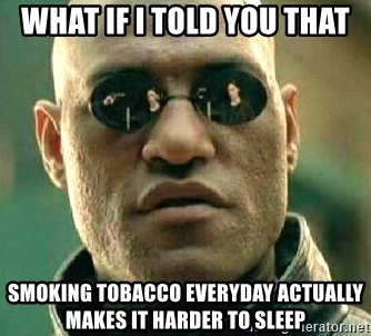 What if I told you / Matrix Morpheus - What if i told you that SMOKING TOBACCO EVERYDAY actually makes it harder to sleep