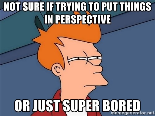 Futurama Fry - not sure if trying to put things in perspective or just super bored