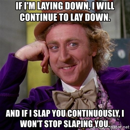 Willy Wonka - If i'm laying down, i will continue to lay down.   And if i slap you continuously, i won't stop slaping you.