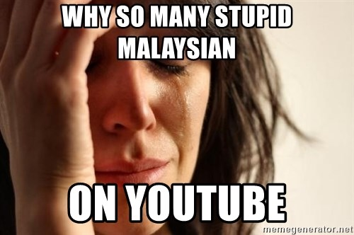 First World Problems - WHY SO MANY STUPID MALAYSIAN ON YOUTUBE