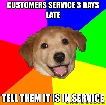 Advice Dog - customers service 3 days late tell them it is in service