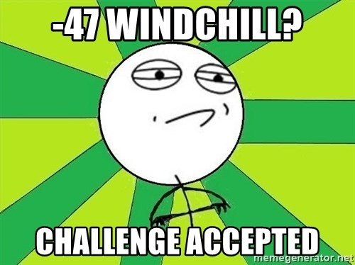 Challenge Accepted 2 - -47 windchill? Challenge accepted