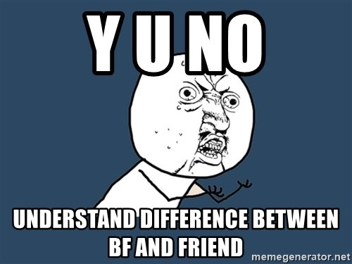 Y U No - y u no understand difference between bf and friend