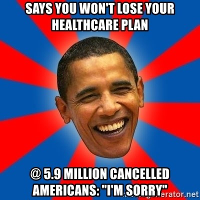 """Obama - says you won't lose your healthcare plan @ 5.9 Million Cancelled Americans: """"I'm Sorry"""""""
