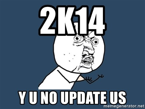 Y U No - 2k14 y u no update us
