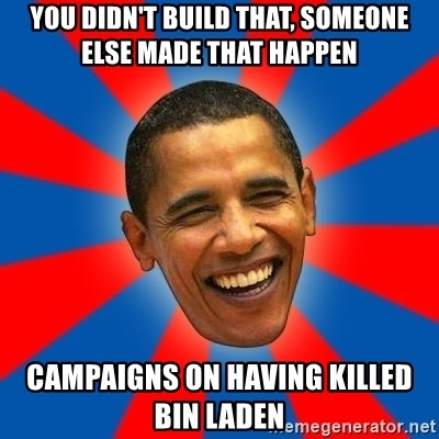 Obama - you didn't build that, someone else made that happen campaigns on having killed bin laden