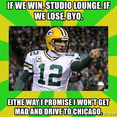 Aaron Rodgers - if we win, studio lounge. if we lose, byo. eithe way i promise i won't get mad and drive to chicago.