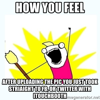 All the things - how you feel  after uploading the pic you just took striaight to FB, or twitter with itouchbooth