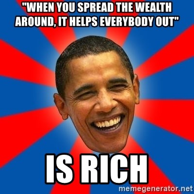 """Obama - """"When you spread the wealth around, it helps everybody out"""" is rich"""