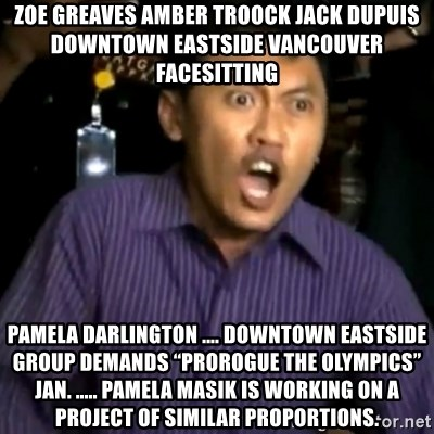 """DEMI TUHAN - ZOE GREAVES AMBER TROOCK jack dupuis downtown eastside vancouver facesitting pamela darlington .... Downtown Eastside Group Demands """"Prorogue the Olympics"""" Jan. ..... Pamela Masik is working on a project of similar proportions."""