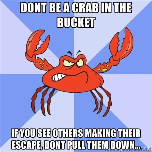 VasyaCrab - Dont Be A crab in the bucket If you see others making their escape, dont pull them down...