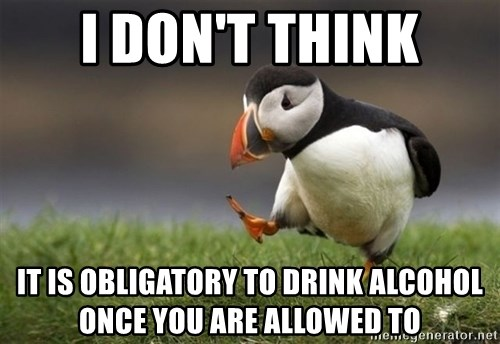 Unpopular Opinion Puffin - i don't think it is obligatory to drink alcohol once you are allowed to