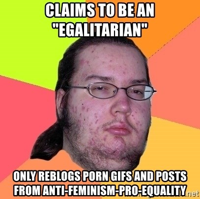 """Butthurt Dweller - CLaims to be an """"egalitarian"""" only reblogs porn gifs and posts from anti-feminism-pro-equality"""