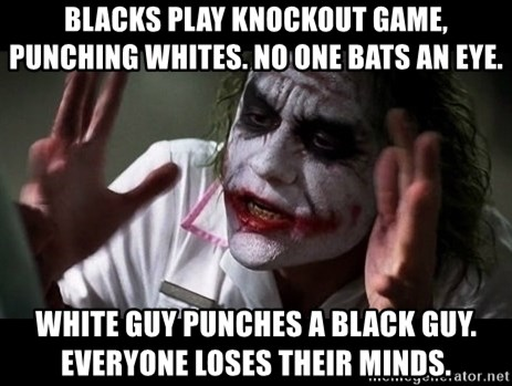 joker mind loss - Blacks play knockout game, punching whites. No one bats an eye. White guy punches a black guy. Everyone loses their minds.