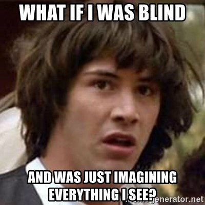 Conspiracy Keanu - what if i was blind and was just imagining everything i see?