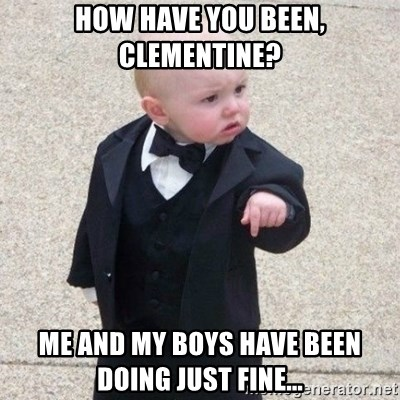 Mafia Baby - How have you been, clementine? me and my boys have been doing just fine...
