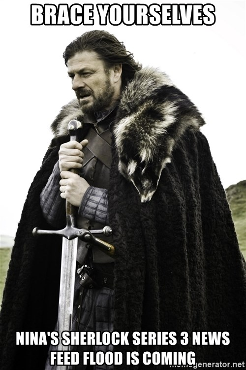 Ned Stark - BRACE YOURSELVES NINA'S SHERLOCK SERIES 3 NEWS FEED FLOOD IS COMING