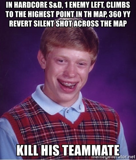 Bad Luck Brian - In Hardcore s&d, 1 enemy left, climbs to the highest point in th map, 360 yy revert silent shot across the map kill his teammate