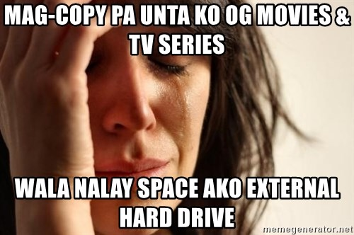 First World Problems - mag-copy pa unta ko og movies & tv series wala nalay space ako external hard drive