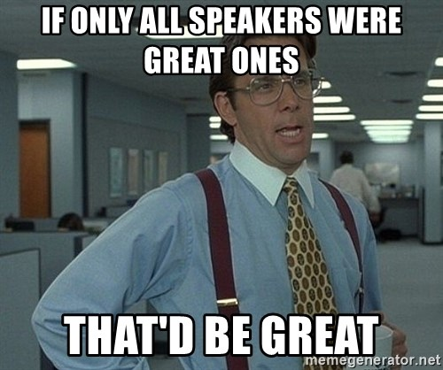 That'd be great guy - if only all speakers were great ones that'd be great
