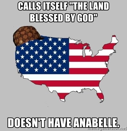 Scumbag America2 - Calls itself ''the land blessed by God'' Doesn't have Anabelle.