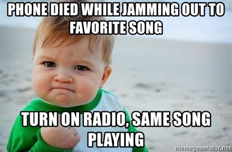 fist pump baby - Phone died while jamming out to favorite song Turn on radio, same song playing