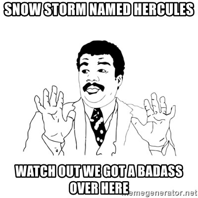 we got a badass over here - snow storm named Hercules Watch out we got a badass over here