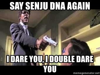 Say what again - Say senju dna again i dare you, i double dare you