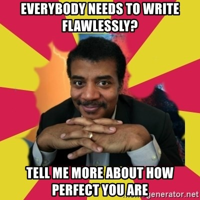 Tell me more - Everybody needs to write flawlessly? Tell me more about how perfect you are