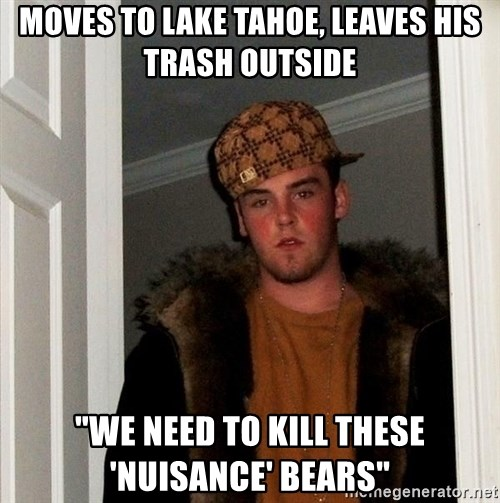 """Scumbag Steve - Moves to lake tahoe, leaves his trash outside """"we need to kill these 'nuisance' bears"""""""