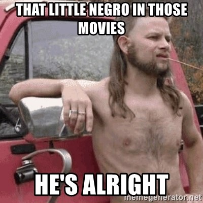 Almost Politically Correct Redneck - That little negro in those movies he's alright