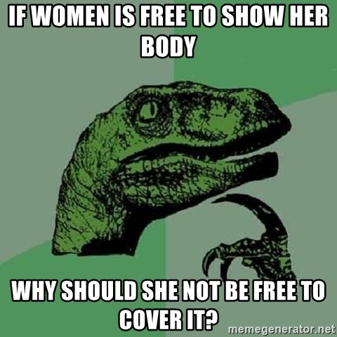 Philosoraptor - if women is free to show her body why should she not be free to cover it?