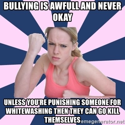 Social Justice Sally - Bullying is awfull and never okay Unless you're punishing someone for whitewashing then they can go kill themselves