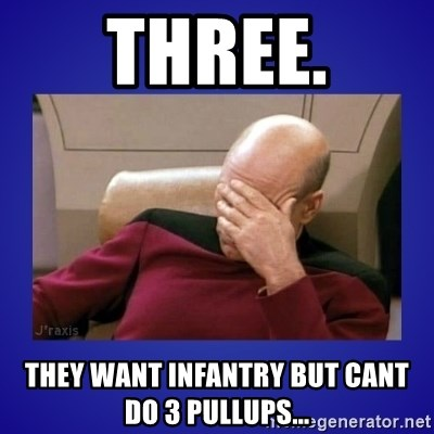 Picard facepalm  - Three. They want infantry but cant do 3 pullups...