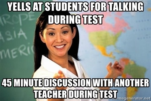 unhelpful teacher - yells at students for talking during test 45 minute discussion with another teacher during test