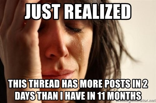 First World Problems - Just realized This thread has more posts in 2 days than i have in 11 months