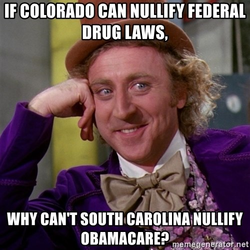 Willy Wonka - If colorado can nullify federal drug laws, Why can't south carolina nullify obamacare?