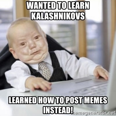 Working Babby - Wanted to learn kalashnikovs learned how to post memes instead!