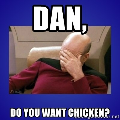 Picard facepalm  - Dan, Do you want chicken?