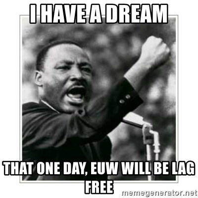 I HAVE A DREAM - i have a dream that one day, euw will be lag free