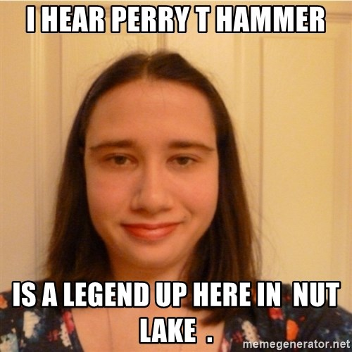 Scary b*tch. - I Hear Perry T Hammer is a legend up here in  nut lake  .