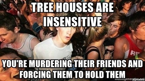 -Sudden Clarity Clarence - tree houses are insensitive you're murdering their friends and forcing them to hold them