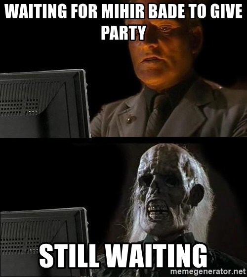 Waiting For - waiting for mihir bade to give party still waiting