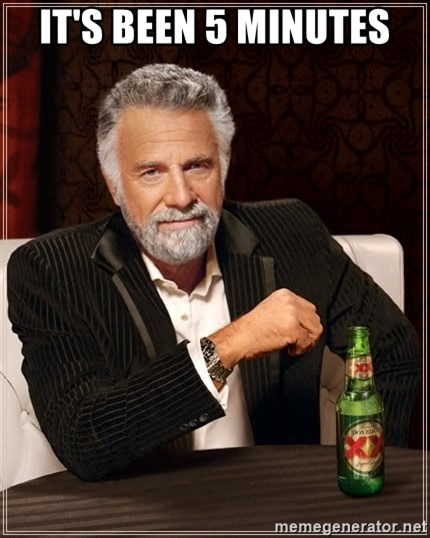 The Most Interesting Man In The World - It's been 5 minutes
